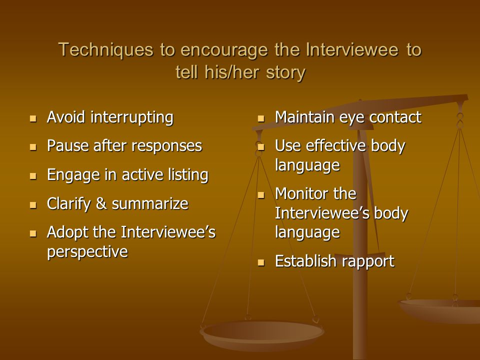 Techniques to encourage the Interviewee to tell his/her story Avoid interrupting Avoid interrupting Pause after responses Pause after responses Engage