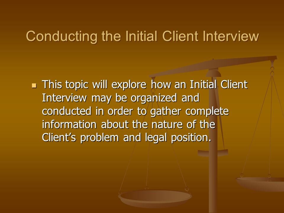 Conducting the Initial Client Interview This topic will explore how an Initial Client Interview may be organized and conducted in order to gather comp
