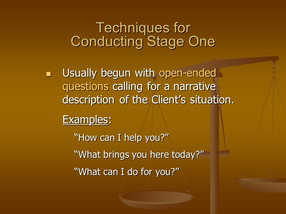 Techniques for Conducting Stage One Usually begun with open-ended questions calling for a narrative description of the Client's situation. Usually beg