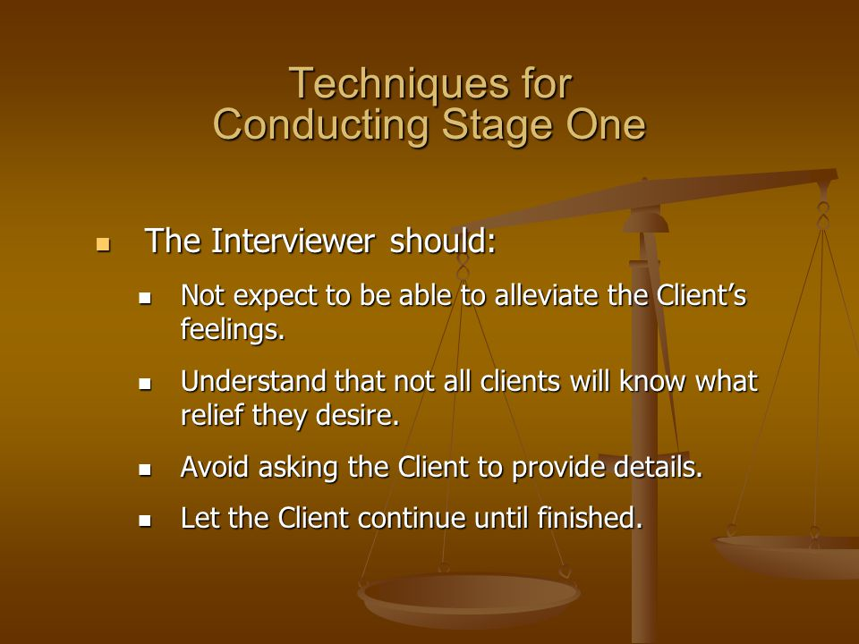 Techniques for Conducting Stage One The Interviewer should: The Interviewer should: Not expect to be able to alleviate the Client's feelings. Not expe