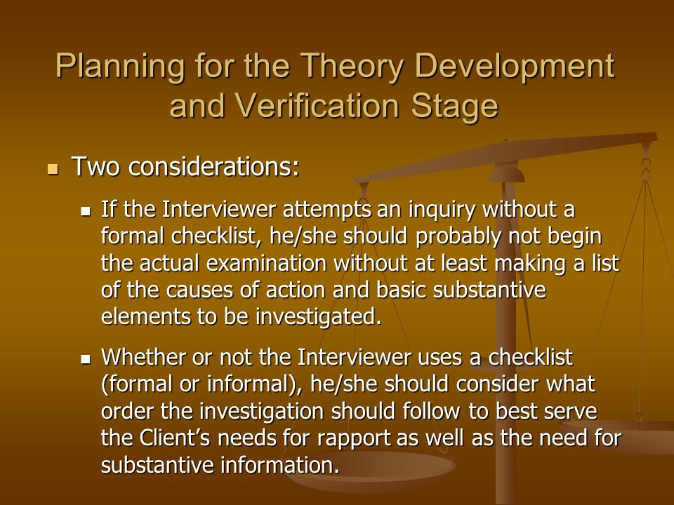 Planning for the Theory Development and Verification Stage Two considerations: Two considerations: If the Interviewer attempts an inquiry without a fo