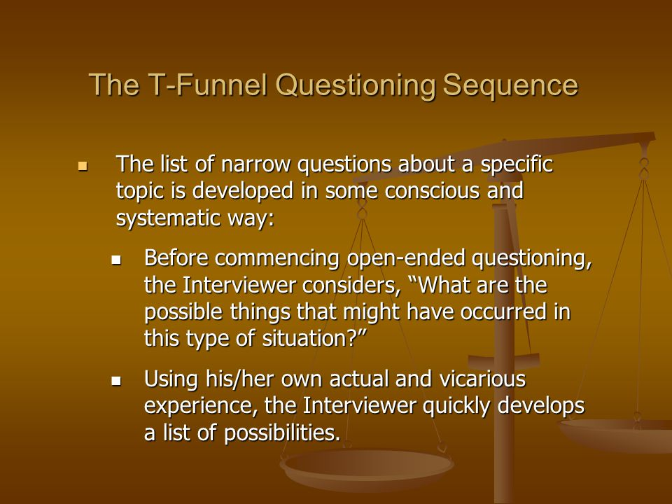 The T-Funnel Questioning Sequence The list of narrow questions about a specific topic is developed in some conscious and systematic way: The list of n