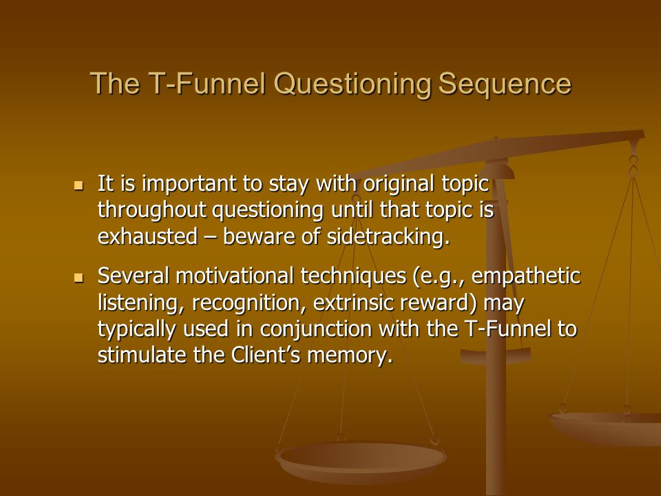 The T-Funnel Questioning Sequence It is important to stay with original topic throughout questioning until that topic is exhausted – beware of sidetra