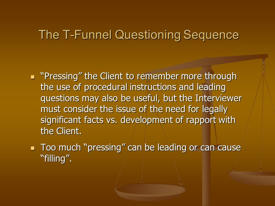 """The T-Funnel Questioning Sequence """"Pressing"""" the Client to remember more through the use of procedural instructions and leading questions may also be"""