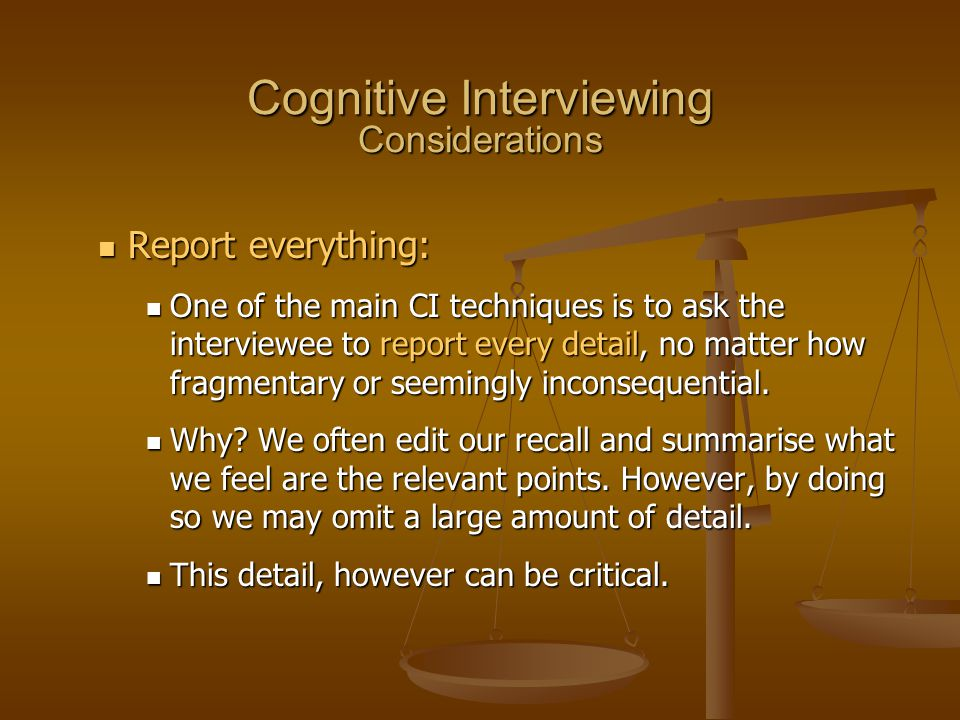 Report everything: Report everything: One of the main CI techniques is to ask the interviewee to report every detail, no matter how fragmentary or see