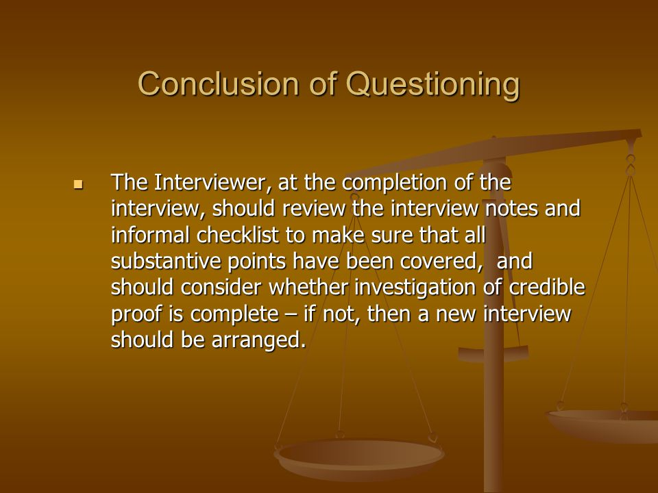 Conclusion of Questioning The Interviewer, at the completion of the interview, should review the interview notes and informal checklist to make sure t