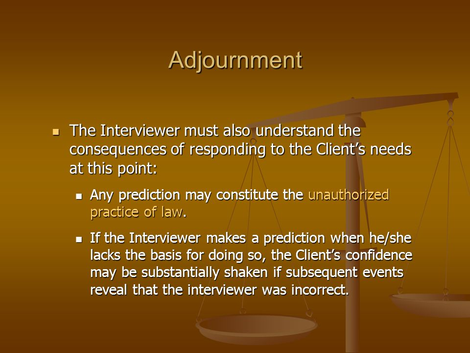 Adjournment The Interviewer must also understand the consequences of responding to the Client's needs at this point: The Interviewer must also underst