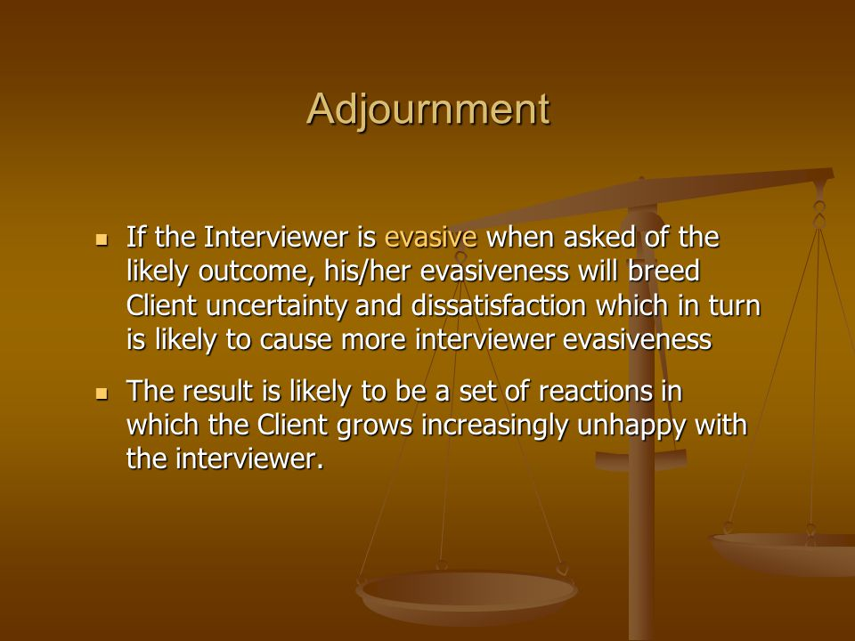 Adjournment If the Interviewer is evasive when asked of the likely outcome, his/her evasiveness will breed Client uncertainty and dissatisfaction whic