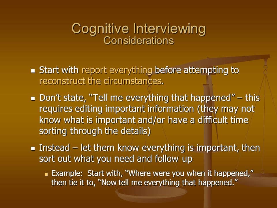 Cognitive Interviewing Considerations Start with report everything before attempting to reconstruct the circumstances. Start with report everything be