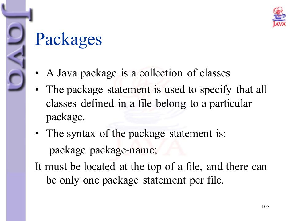 103 Packages A Java package is a collection of classes The package statement is used to specify that all classes defined in a file belong to a particu