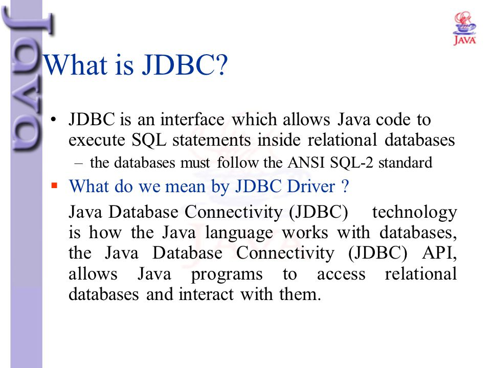 What is JDBC? JDBC is an interface which allows Java code to execute SQL statements inside relational databases –the databases must follow the ANSI SQ