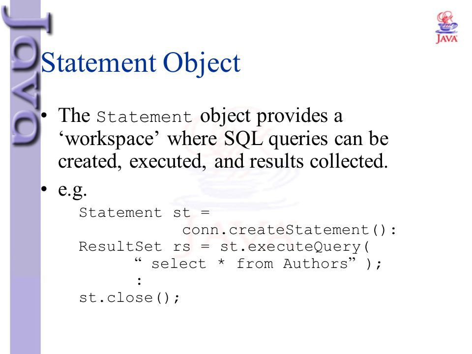 Statement Object The Statement object provides a 'workspace' where SQL queries can be created, executed, and results collected. e.g. Statement st = co
