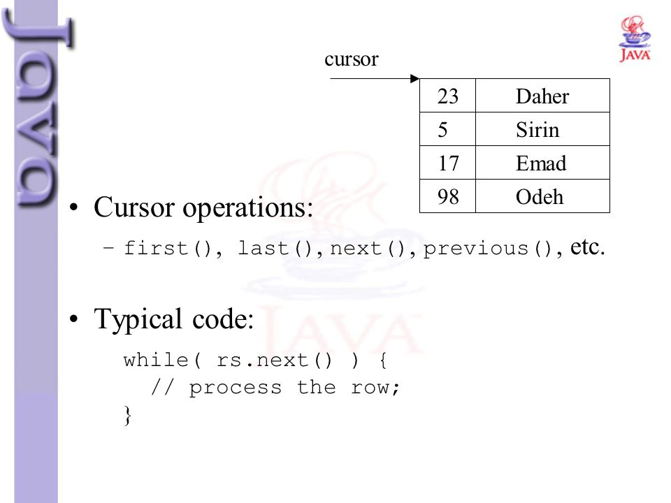 Cursor operations: –first(), last(), next(), previous(), etc. Typical code: while( rs.next() ) { // process the row; } 23 5 17 98 Daher Sirin Emad Ode