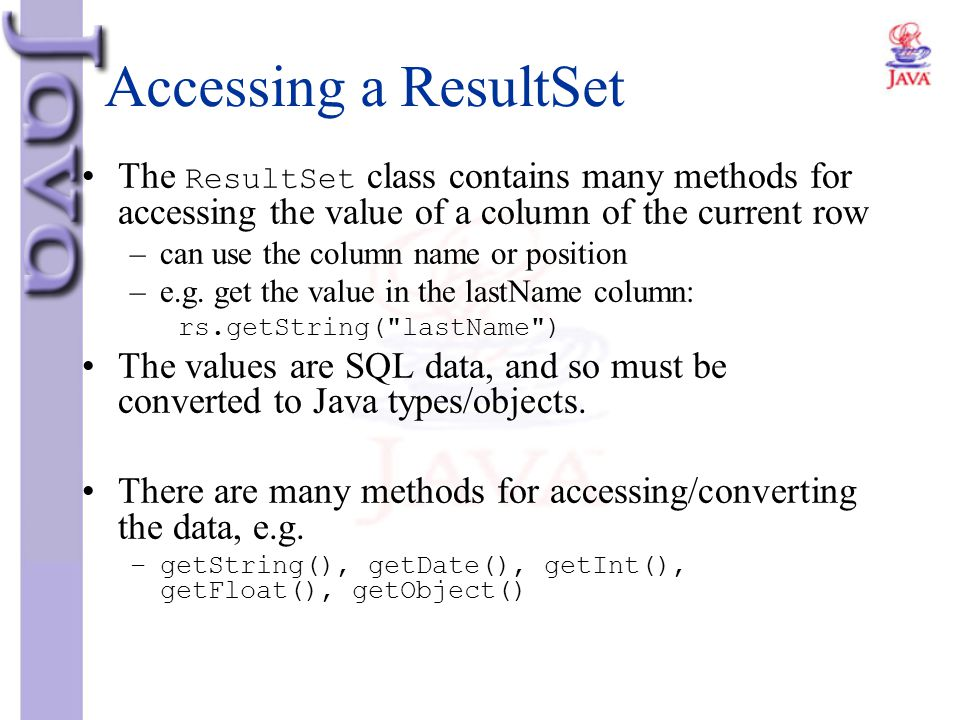 Accessing a ResultSet The ResultSet class contains many methods for accessing the value of a column of the current row –can use the column name or pos