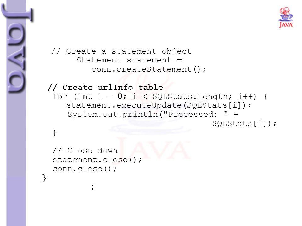 // Create a statement object Statement statement = conn.createStatement(); // Create urlInfo table for (int i = 0; i < SQLStats.length; i++) { stateme