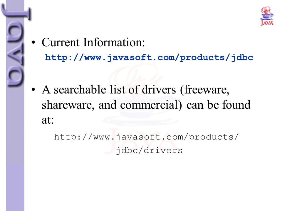 Current Information: http://www.javasoft.com/products/jdbc A searchable list of drivers (freeware, shareware, and commercial) can be found at: http://