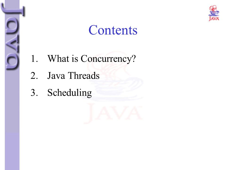Contents 1.What is Concurrency? 2.Java Threads 3.Scheduling