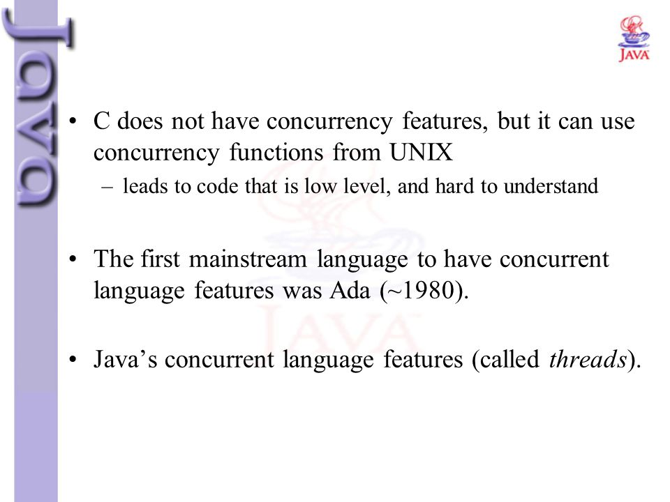 C does not have concurrency features, but it can use concurrency functions from UNIX –leads to code that is low level, and hard to understand The firs