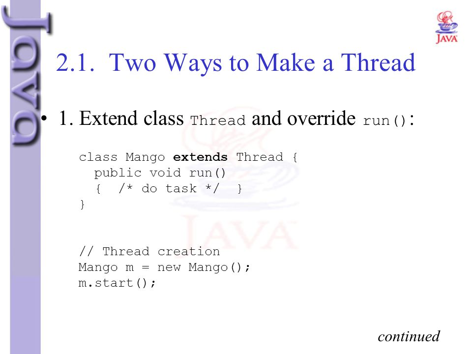 2.1. Two Ways to Make a Thread 1. Extend class Thread and override run() : class Mango extends Thread { public void run() { /* do task */ } } // Threa