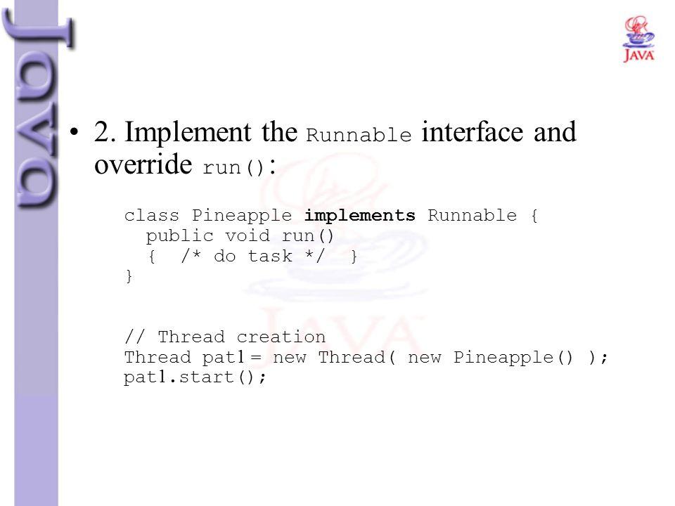 2. Implement the Runnable interface and override run() : class Pineapple implements Runnable { public void run() { /* do task */ } } // Thread creatio