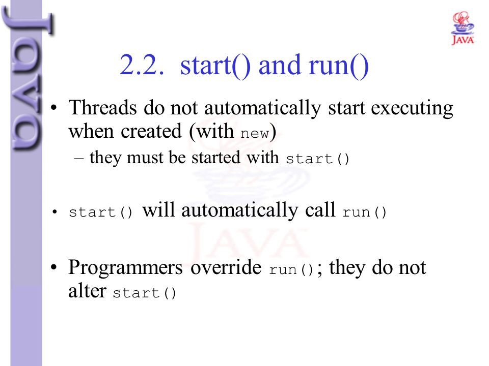 2.2. start() and run() Threads do not automatically start executing when created (with new ) –they must be started with start() start() will automatic
