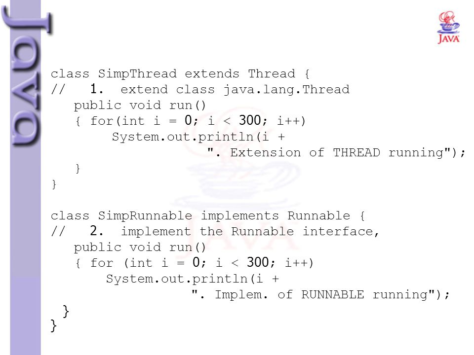 class SimpThread extends Thread { // 1. extend class java.lang.Thread public void run() { for(int i = 0; i < 300; i++) System.out.println(i +