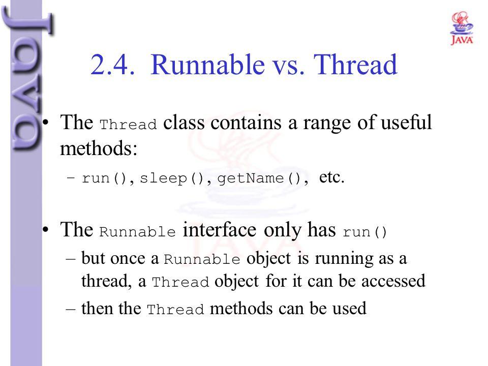 2.4. Runnable vs. Thread The Thread class contains a range of useful methods: –run(), sleep(), getName(), etc. The Runnable interface only has run() –