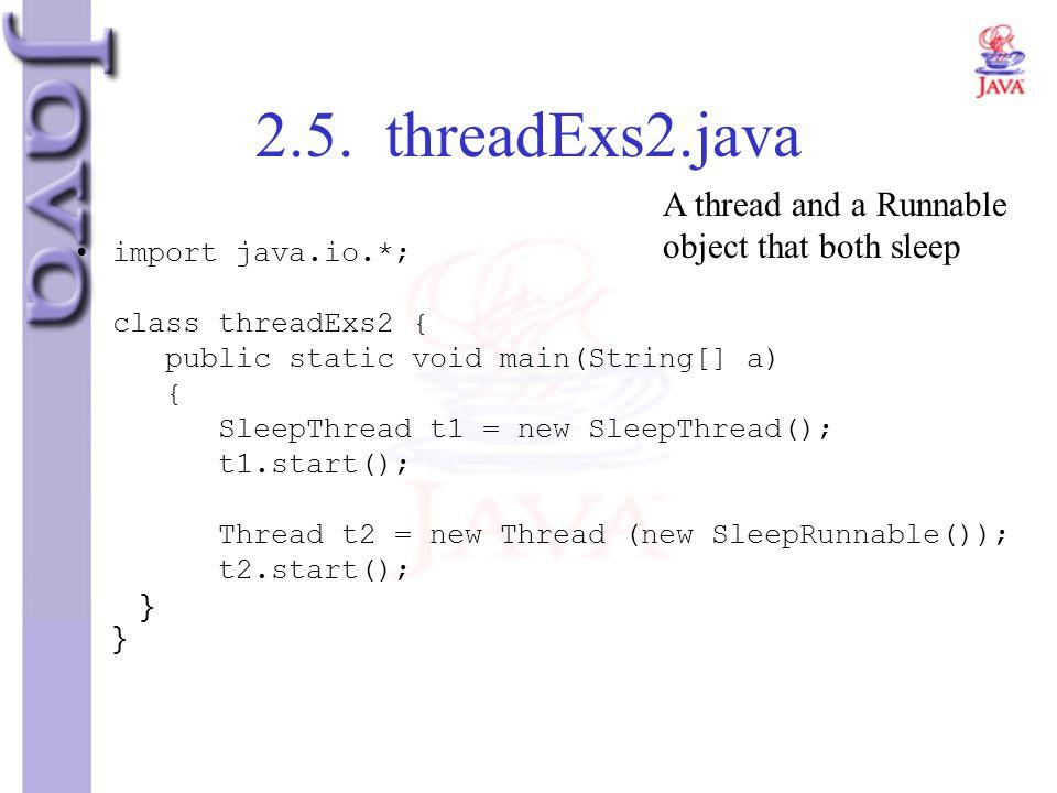 2.5. threadExs2.java import java.io.*; class threadExs2 { public static void main(String[] a) { SleepThread t1 = new SleepThread(); t1.start(); Thread