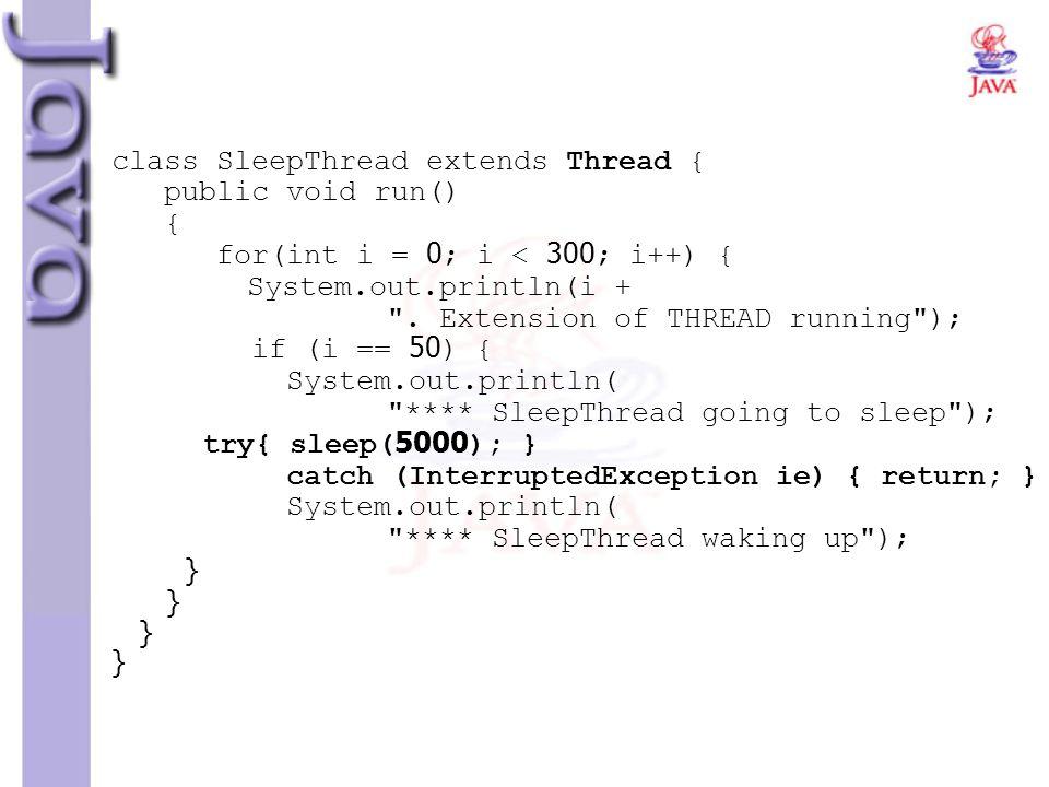 class SleepThread extends Thread { public void run() { for(int i = 0; i < 300; i++) { System.out.println(i +