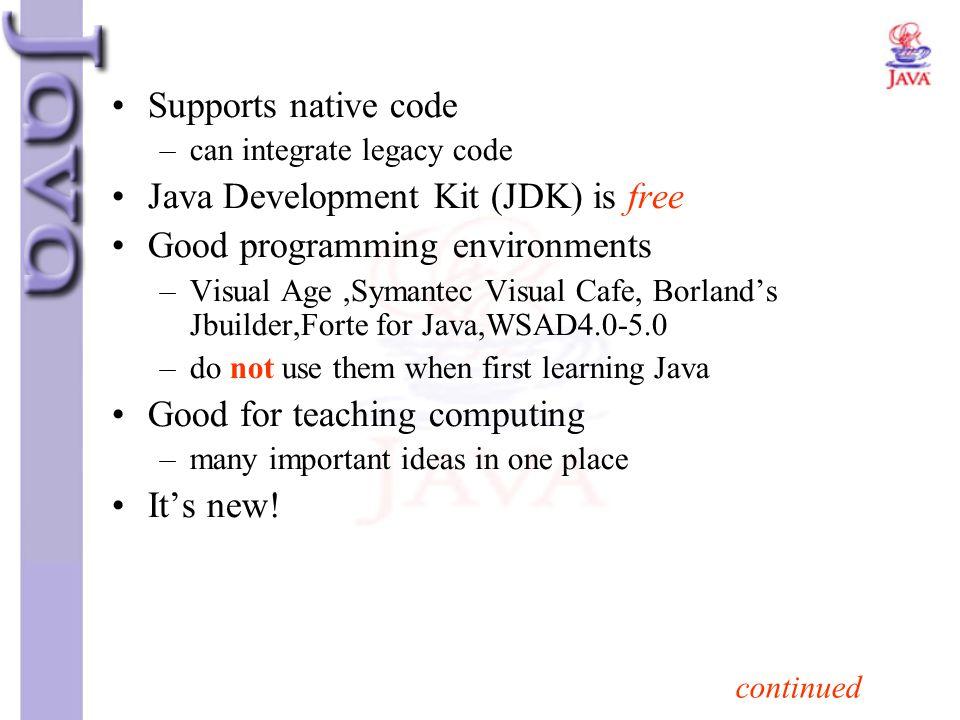 Supports native code –can integrate legacy code Java Development Kit (JDK) is free Good programming environments –Visual Age,Symantec Visual Cafe, Bor