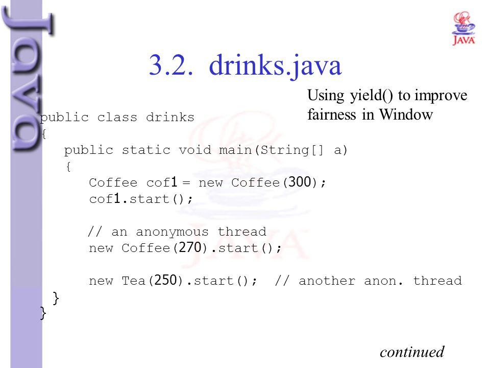 3.2. drinks.java public class drinks { public static void main(String[] a) { Coffee cof1 = new Coffee(300); cof1.start(); // an anonymous thread new C