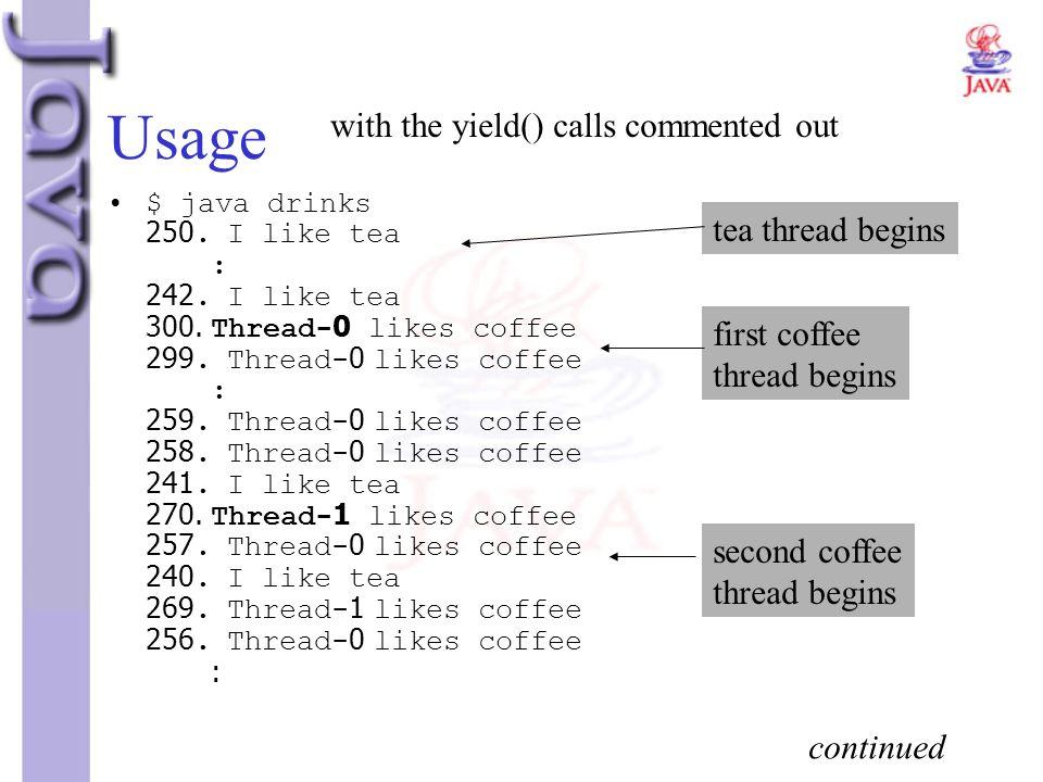 Usage with the yield() calls commented out $ java drinks 250. I like tea : 242. I like tea 300. Thread-0 likes coffee 299. Thread-0 likes coffee : 259