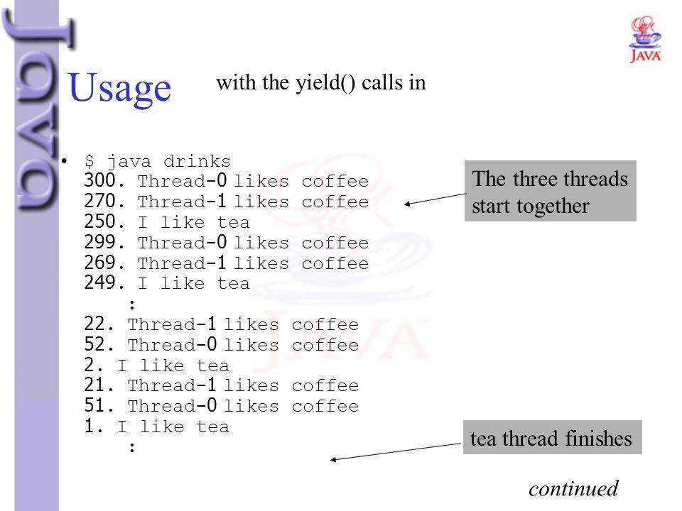 Usage $ java drinks 300. Thread-0 likes coffee 270. Thread-1 likes coffee 250. I like tea 299. Thread-0 likes coffee 269. Thread-1 likes coffee 249. I