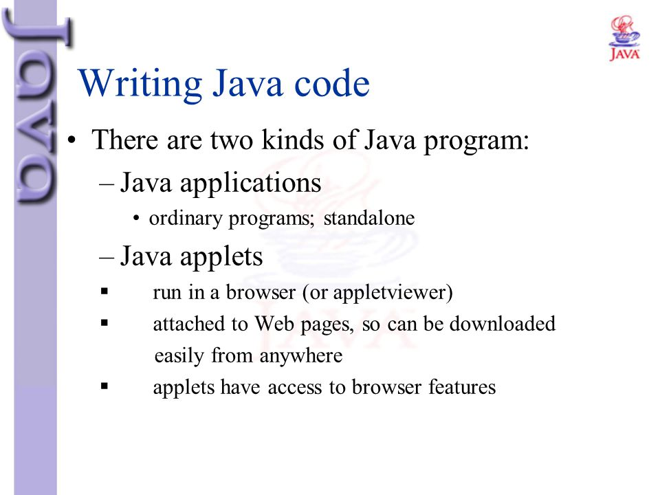Writing Java code There are two kinds of Java program: –Java applications ordinary programs; standalone –Java applets  run in a browser (or appletvie