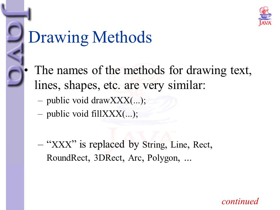 Drawing Methods The names of the methods for drawing text, lines, shapes, etc. are very similar: –public void drawXXX(...); –public void fillXXX(...);