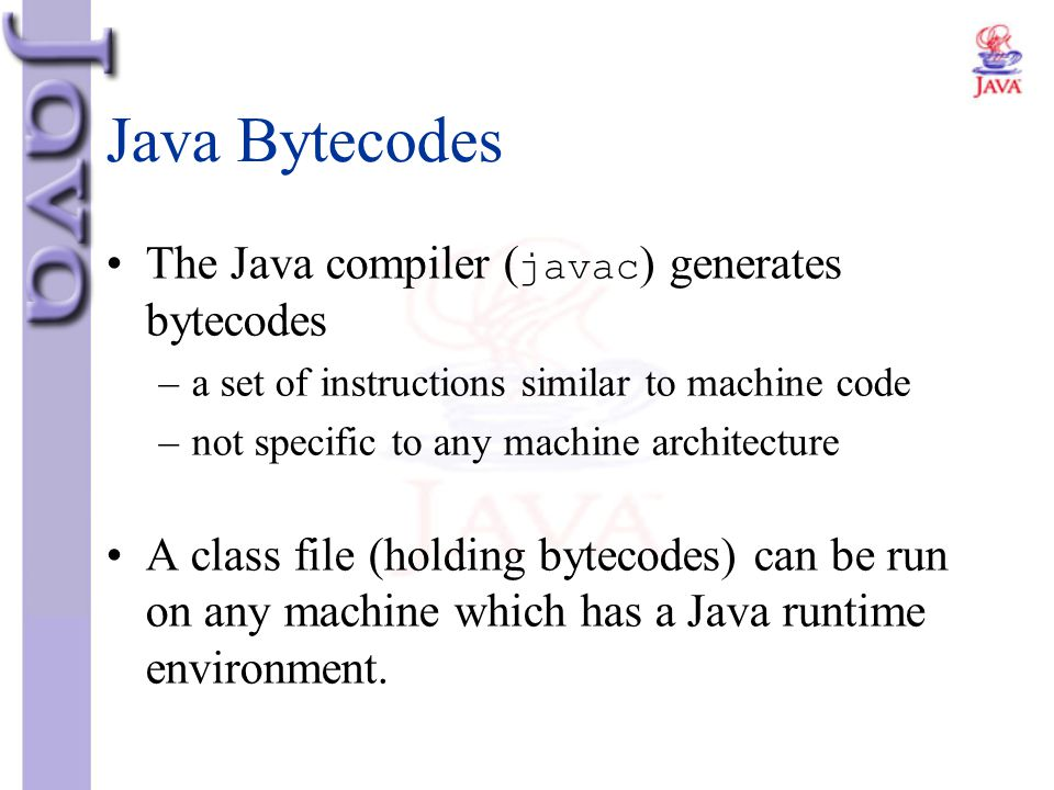 Java Bytecodes The Java compiler ( javac ) generates bytecodes –a set of instructions similar to machine code –not specific to any machine architectur
