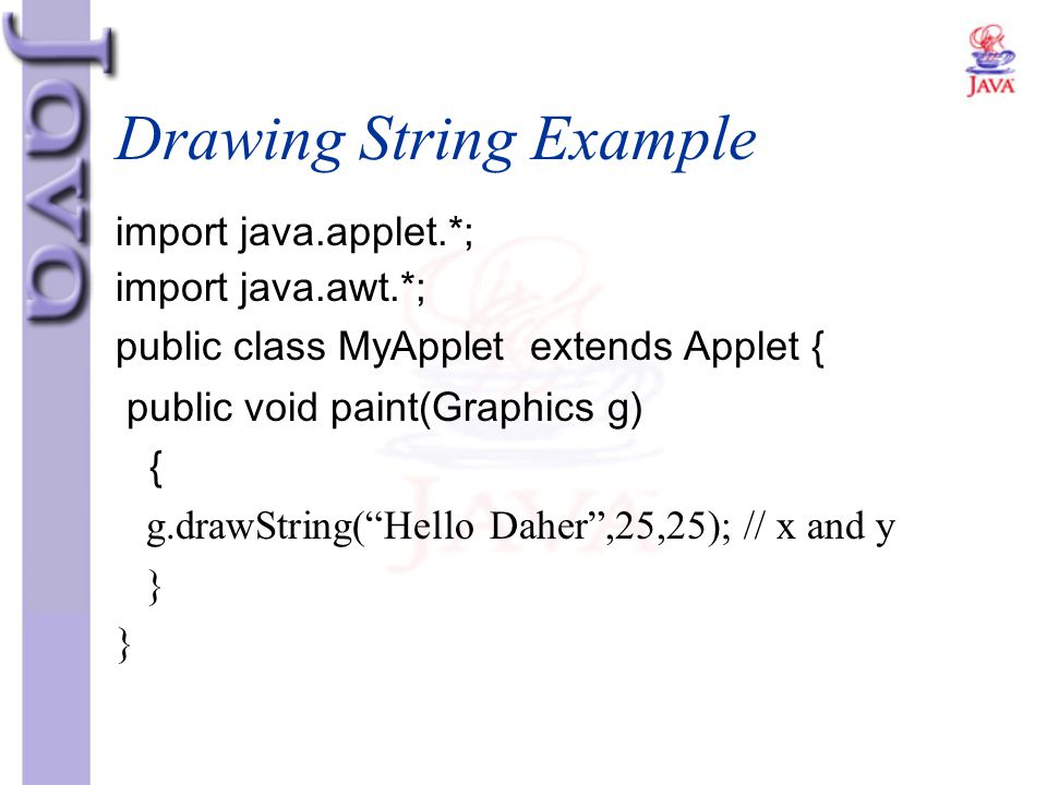 """Drawing String Example import java.applet.*; import java.awt.*; public class MyApplet extends Applet { public void paint(Graphics g) { g.drawString(""""H"""