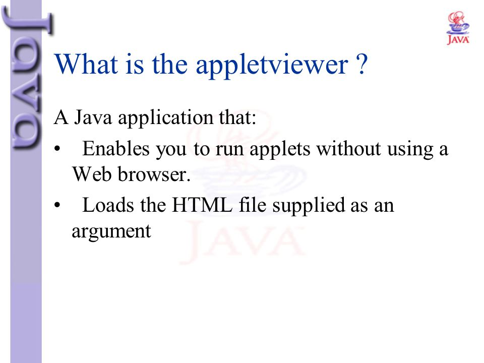 What is the appletviewer ? A Java application that: Enables you to run applets without using a Web browser. Loads the HTML file supplied as an argumen