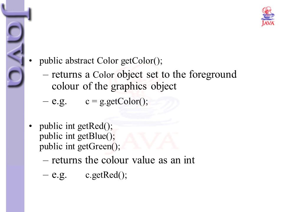 public abstract Color getColor(); –returns a Color object set to the foreground colour of the graphics object –e.g. c = g.getColor(); public int getRe