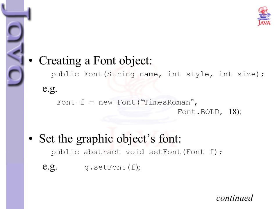 """Creating a Font object: public Font(String name, int style, int size); e.g. Font f = new Font( """" TimesRoman """", Font.BOLD, 18); Set the graphic object'"""