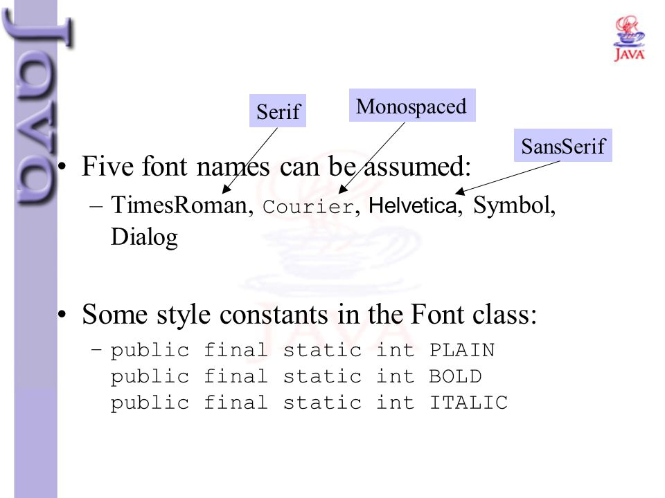 Five font names can be assumed: –TimesRoman, Courier, Helvetica, Symbol, Dialog Some style constants in the Font class: –public final static int PLAIN