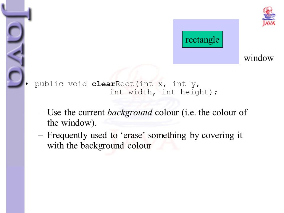 public void clearRect(int x, int y, int width, int height); –Use the current background colour (i.e. the colour of the window). –Frequently used to 'e