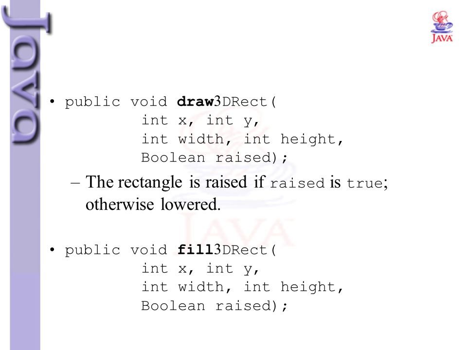 public void draw3DRect( int x, int y, int width, int height, Boolean raised); –The rectangle is raised if raised is true ; otherwise lowered. public v