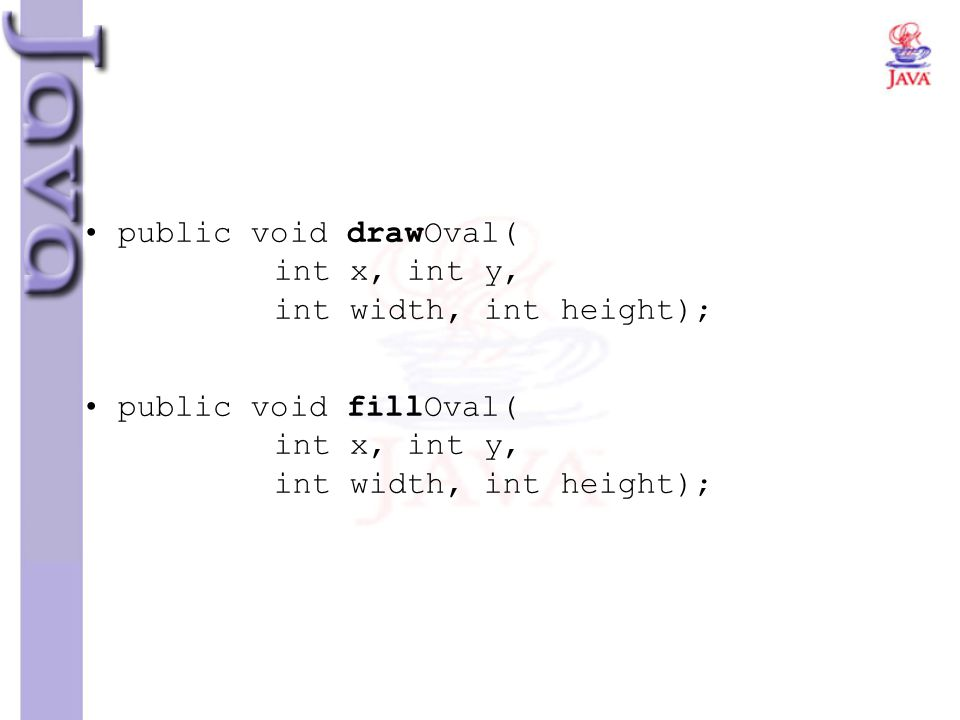 public void drawOval( int x, int y, int width, int height); public void fillOval( int x, int y, int width, int height);