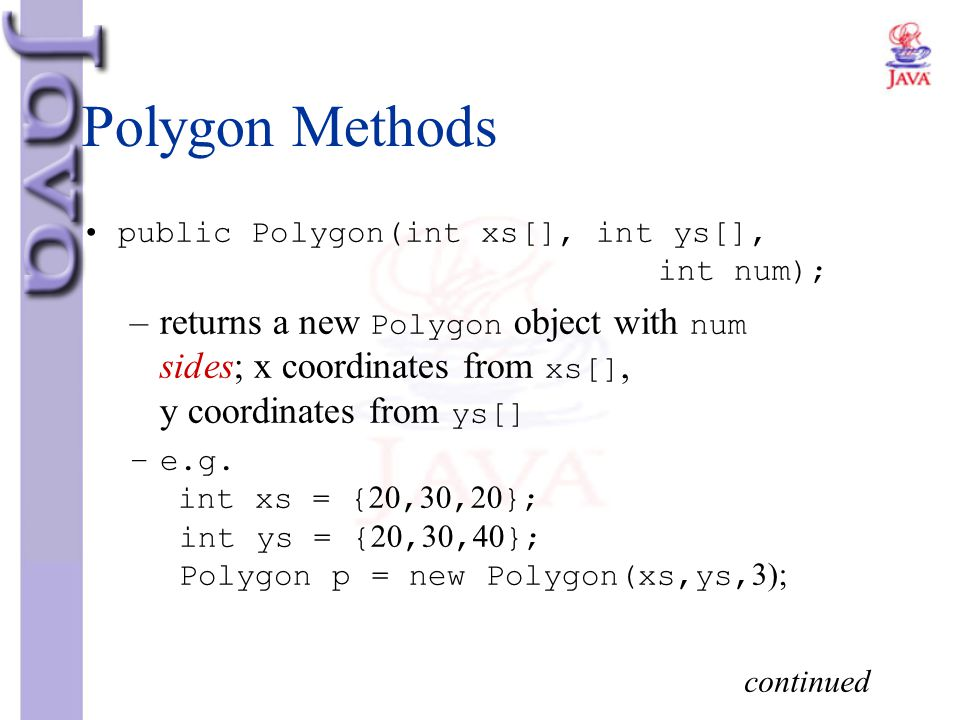 Polygon Methods public Polygon(int xs[], int ys[], int num); –returns a new Polygon object with num sides; x coordinates from xs[], y coordinates from