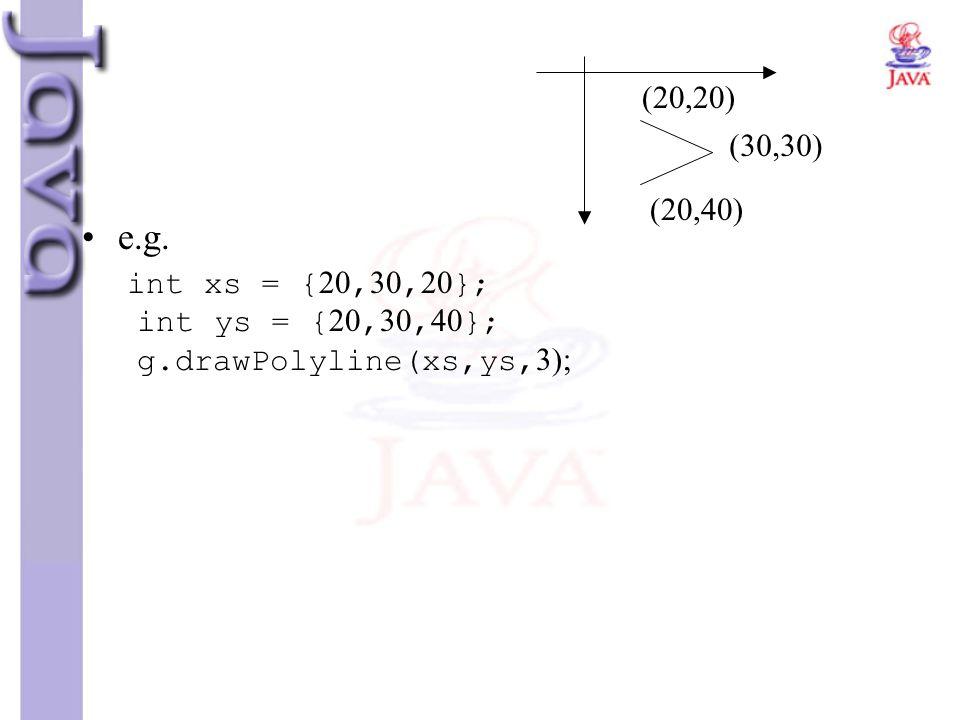 e.g. int xs = {20,30,20}; int ys = {20,30,40}; g.drawPolyline(xs,ys,3); (20,20) (30,30) (20,40)