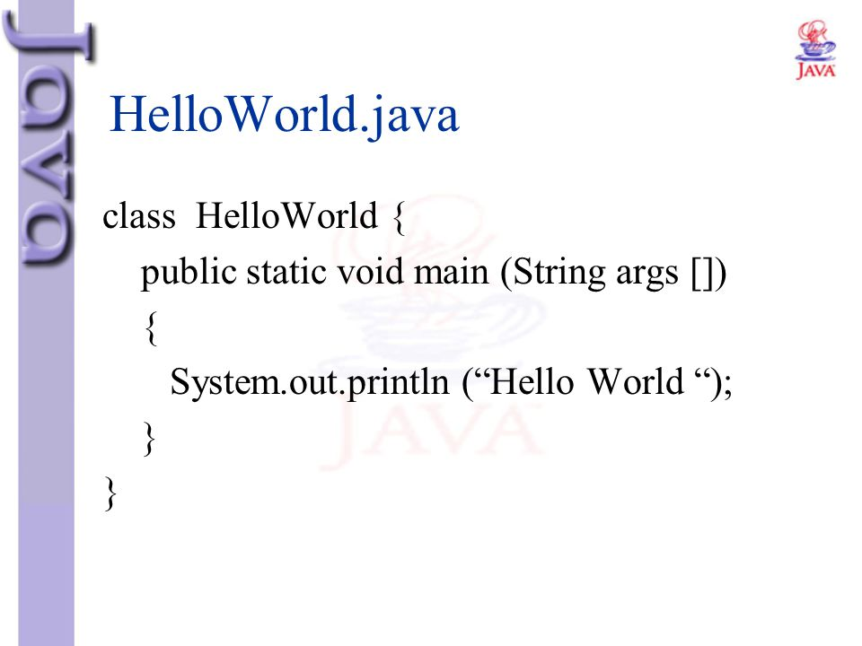 """HelloWorld.java class HelloWorld { public static void main (String args []) { System.out.println (""""Hello World """"); }"""