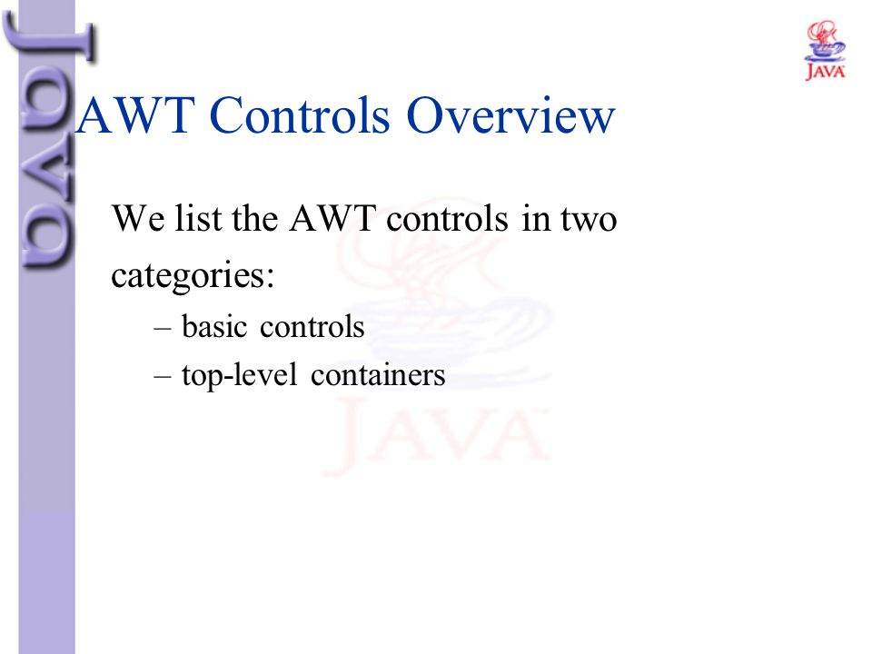 AWT Controls Overview We list the AWT controls in two categories: –basic controls –top-level containers