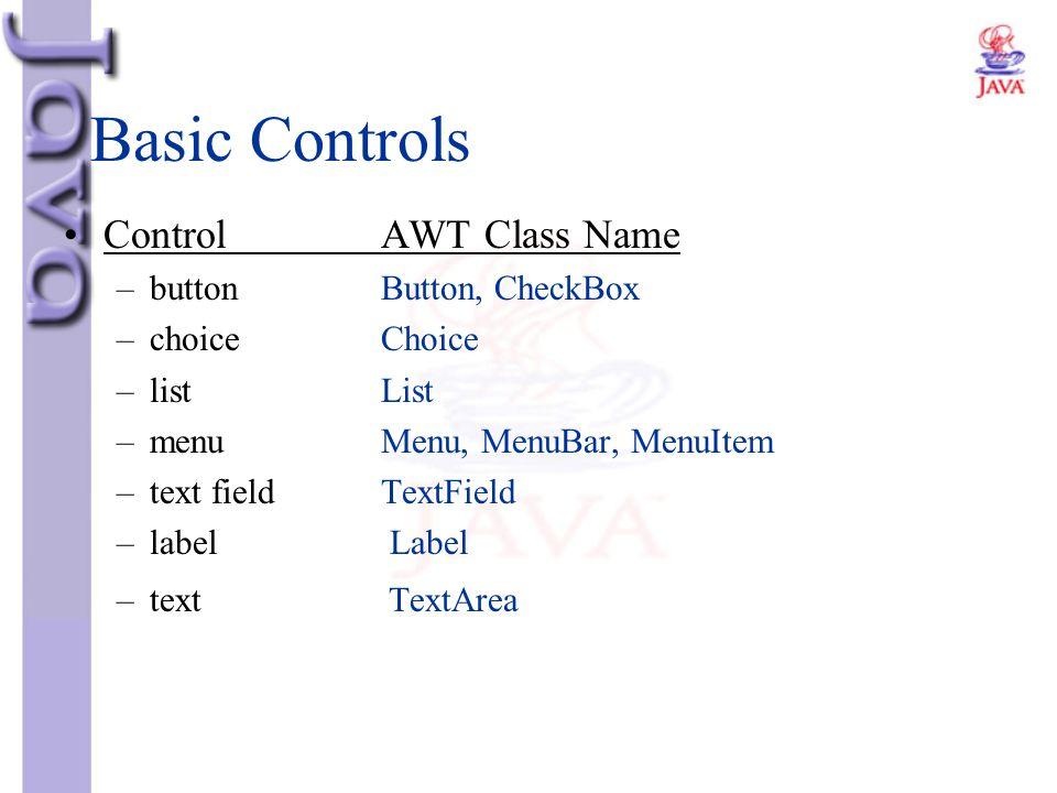 Basic Controls ControlAWT Class Name –buttonButton, CheckBox –choice Choice –listList –menuMenu, MenuBar, MenuItem –text field TextField –label Label