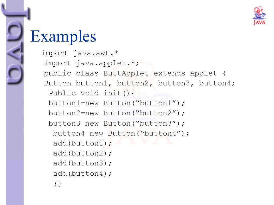 Examples import java.awt.* import java.applet.*; public class ButtApplet extends Applet { Button button1, button2, button3, button4; Public void init(